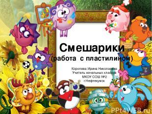 Смешарики (работа с пластилином) Королева Ирина Николаевна Учитель начальных кла