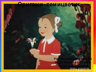 Оригами семицветик Учитель начальных классов МБОУ СОШ № 8 г. Моздока Сук Наталия