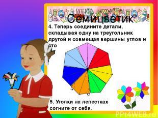 Семицветик 4. Теперь соедините детали, складывая одну на треугольник другой и со