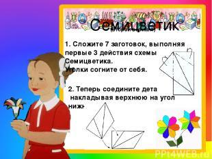 Семицветик 1. Сложите 7 заготовок, выполняя первые 3 действия схемы Семицветика.