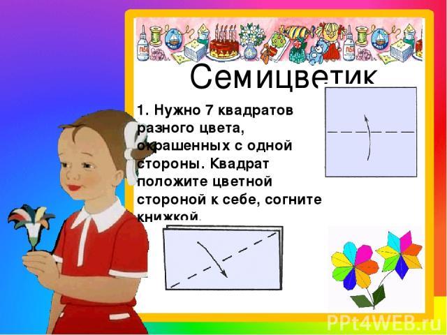 Семицветик 1. Нужно 7 квадратов разного цвета, окрашенных с одной стороны. Квадрат положите цветной стороной к себе, согните книжкой.