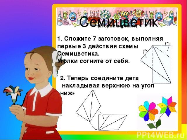 Семицветик 1. Сложите 7 заготовок, выполняя первые 3 действия схемы Семицветика. Уголки согните от себя. 2. Теперь соедините детали, накладывая верхнюю на угол нижней. (второй вариант)