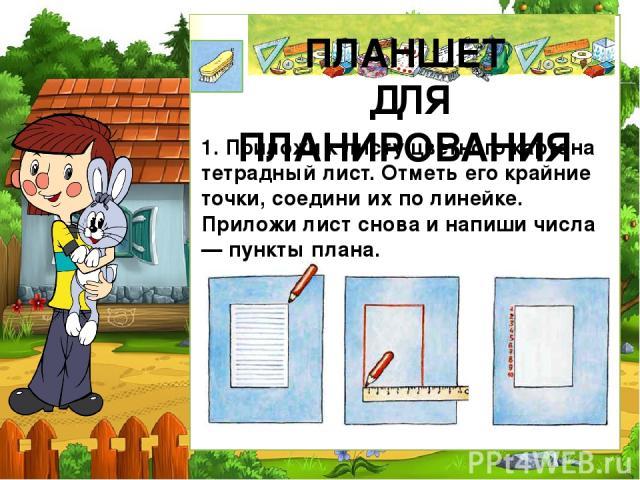 ПЛАНШЕТ ДЛЯ ПЛАНИРОВАНИЯ 1. Приложи к листу цветного картона тетрадный лист. Отметь его крайние точки, соедини их по линейке. Приложи лист снова и напиши числа — пункты плана.