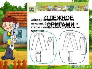 ОДЕЖНОЕ ОРИГАМИ Обведи этапы складывания мужских брюк синим цветом, а этапы скла