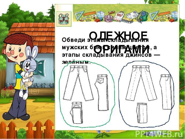 ОДЕЖНОЕ ОРИГАМИ Обведи этапы складывания мужских брюк синим цветом, а этапы складывания джинсов — зелёным.