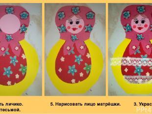 4. Вырезать личико. 5. Нарисовать лицо матрёшки. 3. Украсить матрёшку тесьмой.