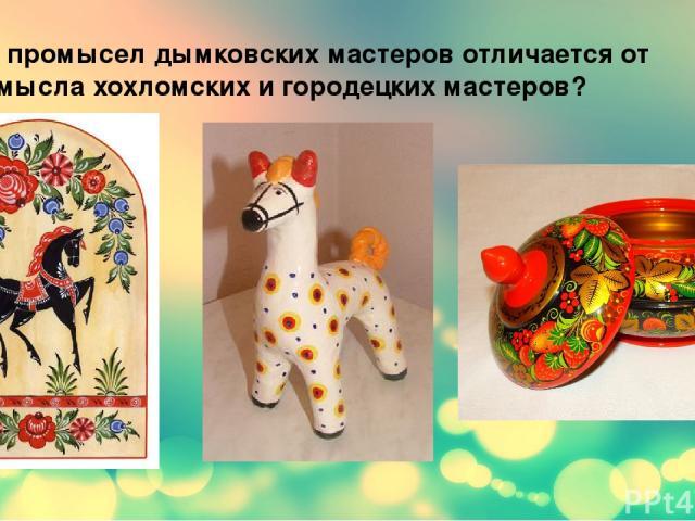 Чем промысел дымковских мастеров отличается от промысла хохломских и городецких мастеров?