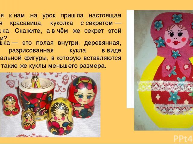 Сегодня кнам на урок пришла настоящая русская красавица, куколка ссекретом— матрёшка. Скажите, авчём же секрет этой игрушки? Матрёшка— это полая внутри, деревянная, ярко разрисованная кукла ввиде полуовальной фигуры, вкоторую вставляются дру…
