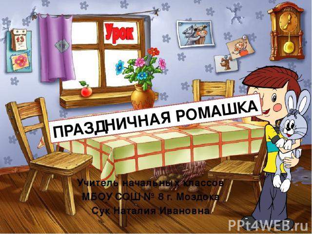 Учитель начальных классов МБОУ СОШ № 8 г. Моздока Сук Наталия Ивановна ПРАЗДНИЧНАЯ РОМАШКА