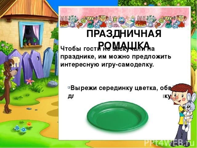 Чтобы гости не заскучали на празднике, им можно предложить интересную игру-самоделку. Вырежи серединку цветка, обведя для этого пластиковую тарелку. ПРАЗДНИЧНАЯ РОМАШКА