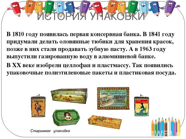 ИСТОРИЯ УПАКОВКИ В 1810 году появилась первая консервная банка. В 1841 году придумали делать оловянные тюбики для хранения красок, позже в них стали продавать зубную пасту. А в 1963 году выпустили газированную воду в алюминиевой банке. В ХХ веке изо…