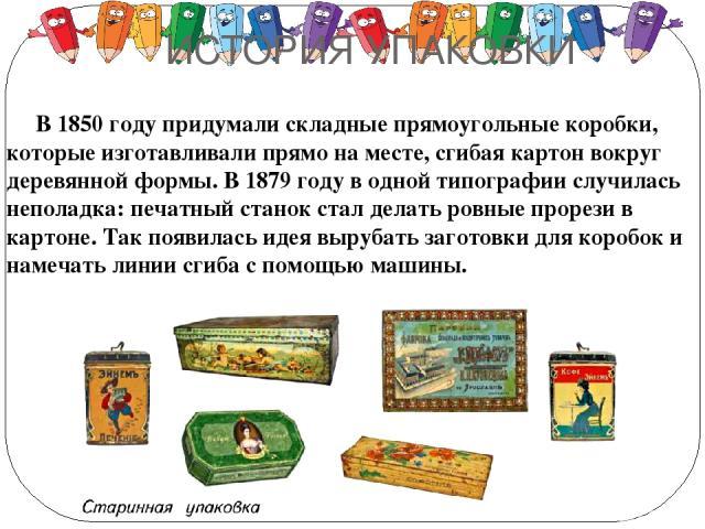 ИСТОРИЯ УПАКОВКИ В 1850 году придумали складные прямоугольные коробки, которые изготавливали прямо на месте, сгибая картон вокруг деревянной формы. В 1879 году в одной типографии случилась неполадка: печатный станок стал делать ровные прорези в карт…
