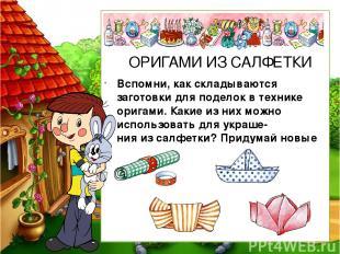 Вспомни, как складываются заготовки для поделок в технике оригами. Какие из них