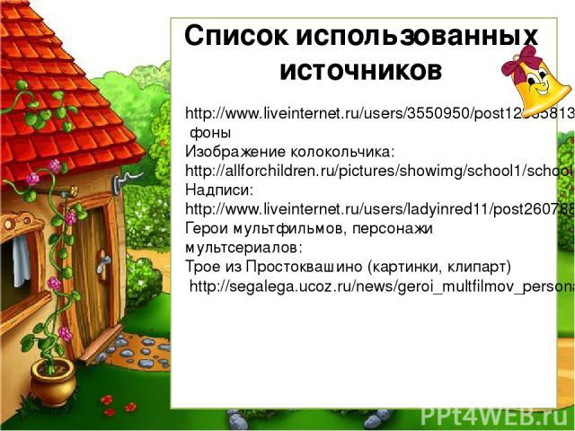 Список использованных источников http://www.liveinternet.ru/users/3550950/post123858132/ фоны Изображение колокольчика: http://allforchildren.ru/pictures/showimg/school1/school0119jpg.htm Надписи: http://www.liveinternet.ru/users/ladyinred11/post260…