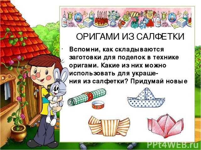 Вспомни, как складываются заготовки для поделок в технике оригами. Какие из них можно использовать для украше- ния из салфетки? Придумай новые варианты. ОРИГАМИ ИЗ САЛФЕТКИ