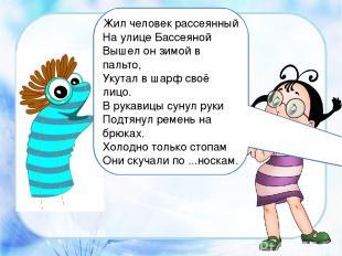 Жил человек рассеянный На улице Бассеяной Вышел он зимой в пальто, Укутал в шар