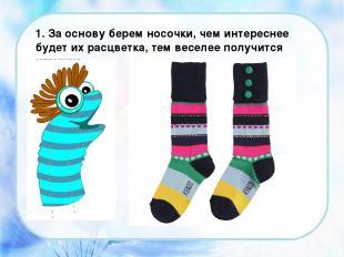 1. За основу берем носочки, чем интереснее будет их расцветка, тем веселее получ