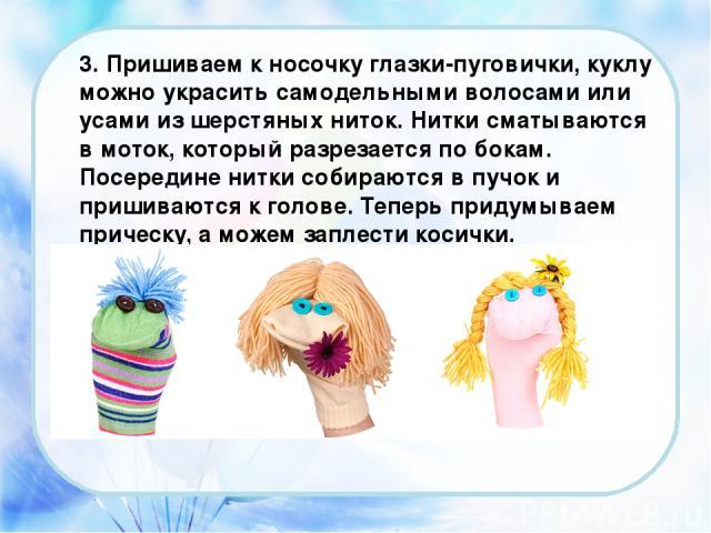 3. Пришиваем к носочку глазки-пуговички, куклу можно украсить самодельными волосами или усами из шерстяных ниток. Нитки сматываются в моток, который разрезается по бокам. Посередине нитки собираются в пучок и пришиваются к голове. Теперь придумываем…