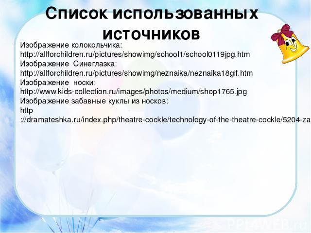 Список использованных источников Изображение колокольчика: http://allforchildren.ru/pictures/showimg/school1/school0119jpg.htm Изображение Синеглазка: http://allforchildren.ru/pictures/showimg/neznaika/neznaika18gif.htm Изображение носки: http://www…