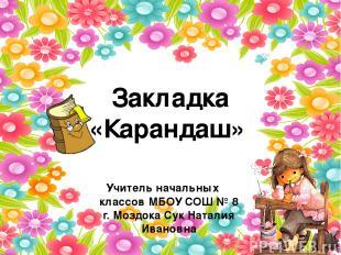 Учитель начальных классов МБОУ СОШ № 8 г. Моздока Сук Наталия Ивановна Закладка