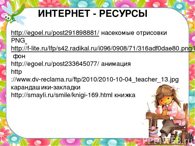 ИНТЕРНЕТ - РЕСУРСЫ http://egoel.ru/post291898881/ насекомые отрисовки PNG http://f-lite.ru/lfp/s42.radikal.ru/i096/0908/71/316adf0dae80.png/htm фон http://egoel.ru/post233645077/ анимация http://www.dv-reclama.ru/ftp/2010/2010-10-04_teacher_13.jpg к…