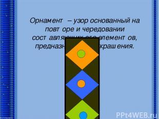 Орнамент – узор основанный на повторе и чередовании составляющих его элементов,