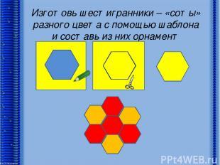 Изготовь шестигранники – «соты» разного цвета с помощью шаблона и составь из них