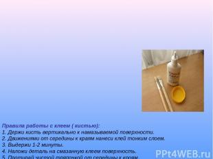 Правила работы с клеем ( кистью): 1. Держи кисть вертикально к намазываемой пове