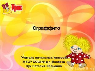 Сграффито Учитель начальных классов МБОУ СОШ № 8 г. Моздока Сук Наталия Ивановна