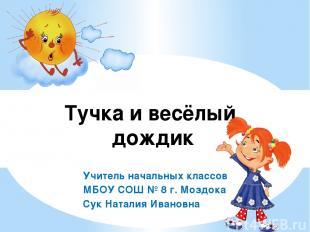 Тучка и весёлый дождик Учитель начальных классов МБОУ СОШ № 8 г. Моздока Сук Нат