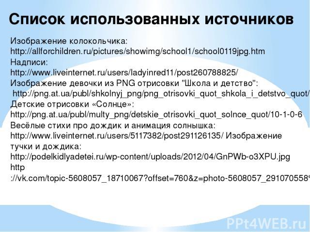 Список использованных источников Изображение колокольчика: http://allforchildren.ru/pictures/showimg/school1/school0119jpg.htm Надписи: http://www.liveinternet.ru/users/ladyinred11/post260788825/ Изображение девочки из PNG отрисовки