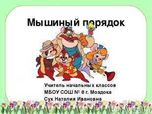 Мышиный порядок Учитель начальных классов МБОУ СОШ № 8 г. Моздока Сук Наталия Ив