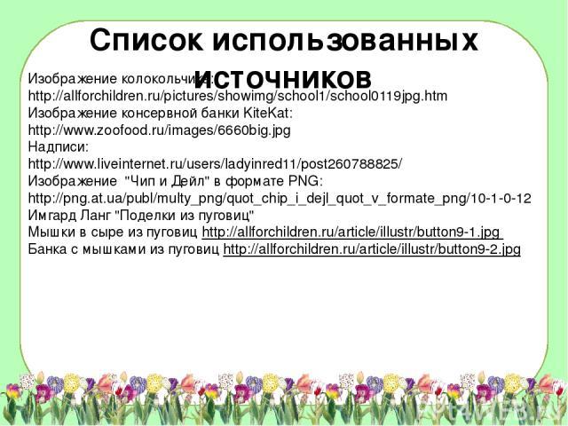 Список использованных источников Изображение колокольчика: http://allforchildren.ru/pictures/showimg/school1/school0119jpg.htm Изображение консервной банки KiteKat: http://www.zoofood.ru/images/6660big.jpg Надписи: http://www.liveinternet.ru/users/l…