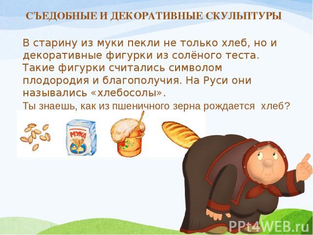 СЪЕДОБНЫЕ И ДЕКОРАТИВНЫЕ СКУЛЬПТУРЫ В старину из муки пекли не только хлеб, но и декоративные фигурки из солёного теста. Такие фигурки считались символом плодородия и благополучия. На Руси они назывались «хлебосолы». Ты знаешь, как из пшеничного зер…