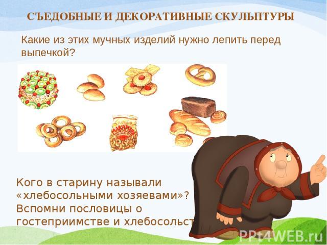 Какие из этих мучных изделий нужно лепить перед выпечкой? Кого в старину называли «хлебосольными хозяевами»? Вспомни пословицы о гостеприимстве и хлебосольстве. СЪЕДОБНЫЕ И ДЕКОРАТИВНЫЕ СКУЛЬПТУРЫ