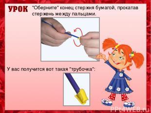 """""""Оберните"""" конец стержня бумагой, прокатав стержень между пальцами. У вас получи"""