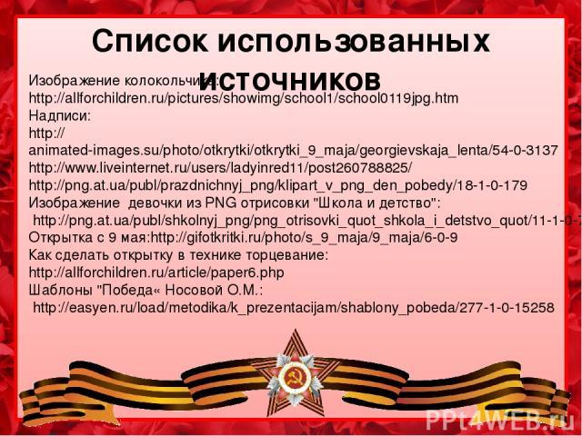 Список использованных источников Изображение колокольчика: http://allforchildren.ru/pictures/showimg/school1/school0119jpg.htm Надписи: http://animated-images.su/photo/otkrytki/otkrytki_9_maja/georgievskaja_lenta/54-0-3137 http://www.liveinternet.ru…