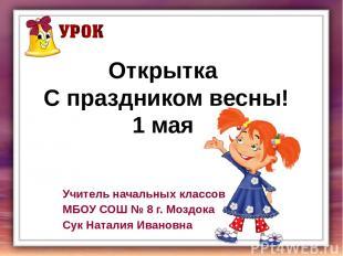 Открытка С праздником весны! 1 мая Учитель начальных классов МБОУ СОШ № 8 г. Моз