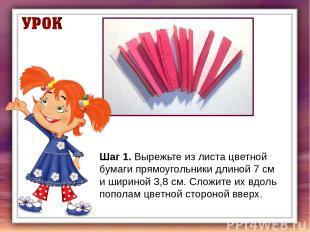 Шаг 1.Вырежьте из листа цветной бумаги прямоугольники длиной 7 см и шириной 3,8