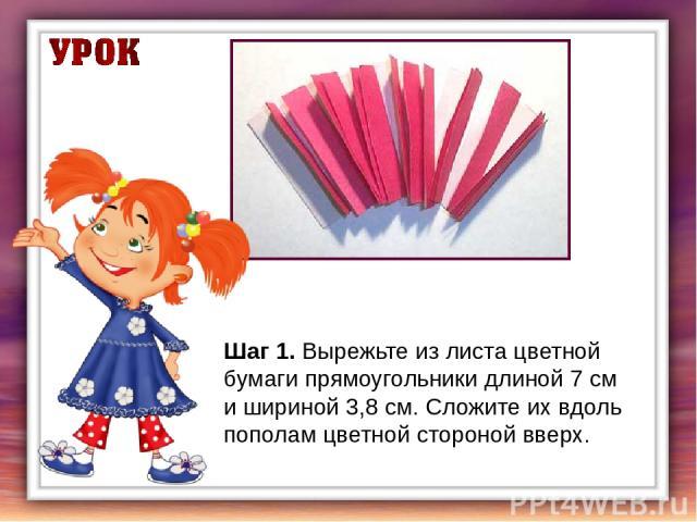 Шаг 1.Вырежьте из листа цветной бумаги прямоугольники длиной 7 см и шириной 3,8 см. Сложите их вдоль пополам цветной стороной вверх.