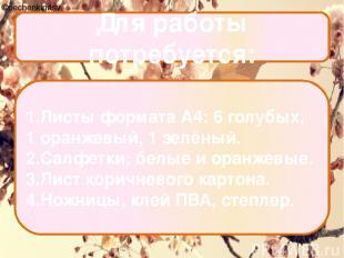 Для работы потребуется: 1.Листы формата А4: 6 голубых, 1 оранжевый, 1 зелёный. 2