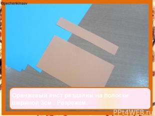 Оранжевый лист разделим на полоски шириной 3см . Разрежем. ©pechenkinasv