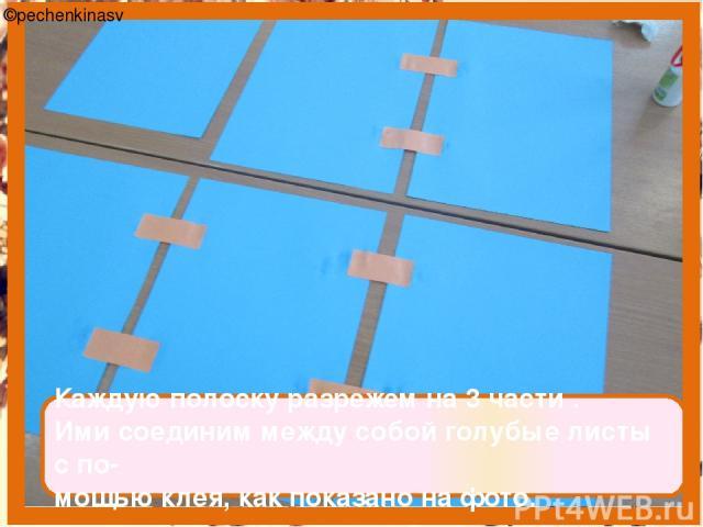 Каждую полоску разрежем на 3 части . Ими соединим между собой голубые листы с по- мощью клея, как показано на фото. ©pechenkinasv