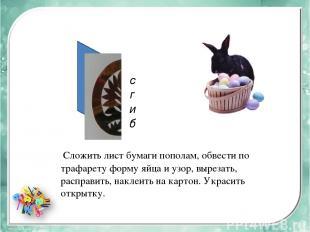 сгиб Сложить лист бумаги пополам, обвести по трафарету форму яйца и узор, выреза