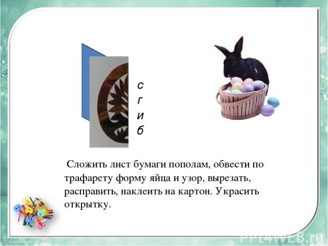 сгиб Сложить лист бумаги пополам, обвести по трафарету форму яйца и узор, вырезать, расправить, наклеить на картон. Украсить открытку.
