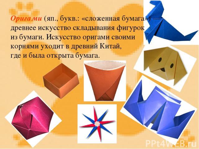 Оригами (яп., букв.: «сложенная бумага») — древнее искусство складывания фигурок из бумаги. Искусство оригами своими корнями уходит в древний Китай, где и была открыта бумага.