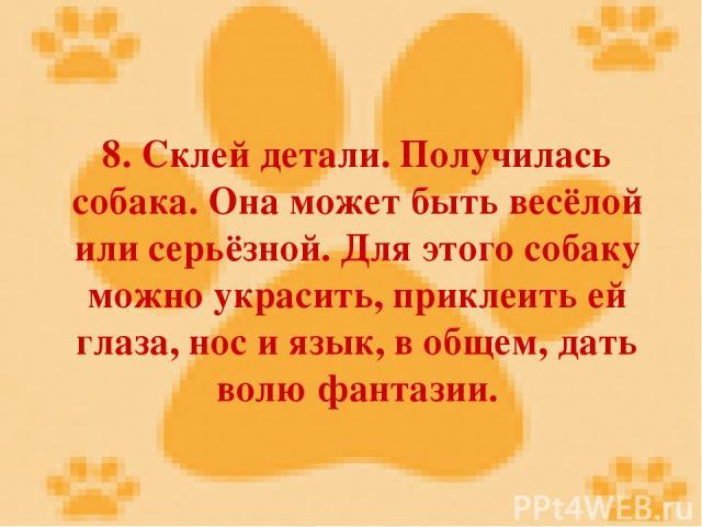 8. Склей детали. Получилась собака. Она может быть весёлой или серьёзной. Для этого собаку можно украсить, приклеить ей глаза, нос и язык, в общем, дать волю фантазии.