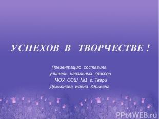 Презентацию составила учитель начальных классов МОУ СОШ №1 г. Твери Демьянова Ел