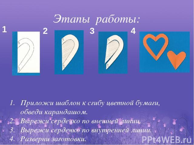 Этапы работы: 1 2 3 4 Приложи шаблон к сгибу цветной бумаги, обведи карандашом. Вырежи сердечко по внешней линии. Вырежи сердечко по внутренней линии. Разверни заготовки. Повтори этапы из бумаги разных цветов.