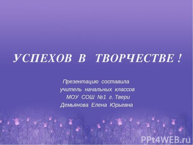 Презентацию составила учитель начальных классов МОУ СОШ №1 г. Твери Демьянова Елена Юрьевна УСПЕХОВ В ТВОРЧЕСТВЕ !